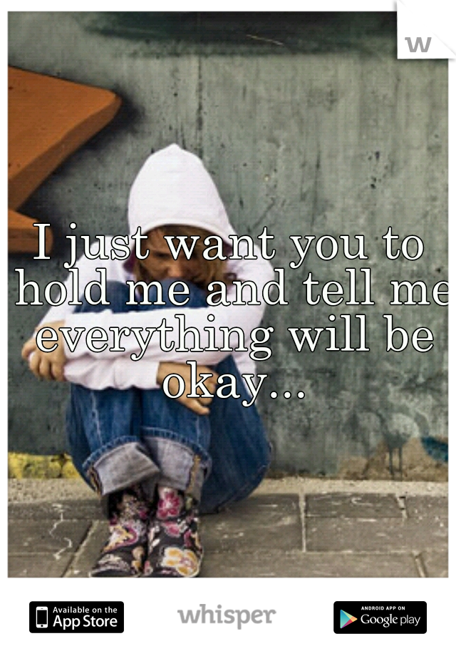 I just want you to hold me and tell me everything will be okay...