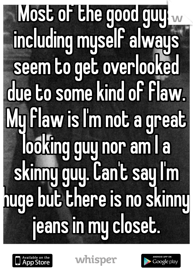 Most of the good guys including myself always seem to get overlooked due to some kind of flaw. My flaw is I'm not a great looking guy nor am I a skinny guy. Can't say I'm huge but there is no skinny jeans in my closet.