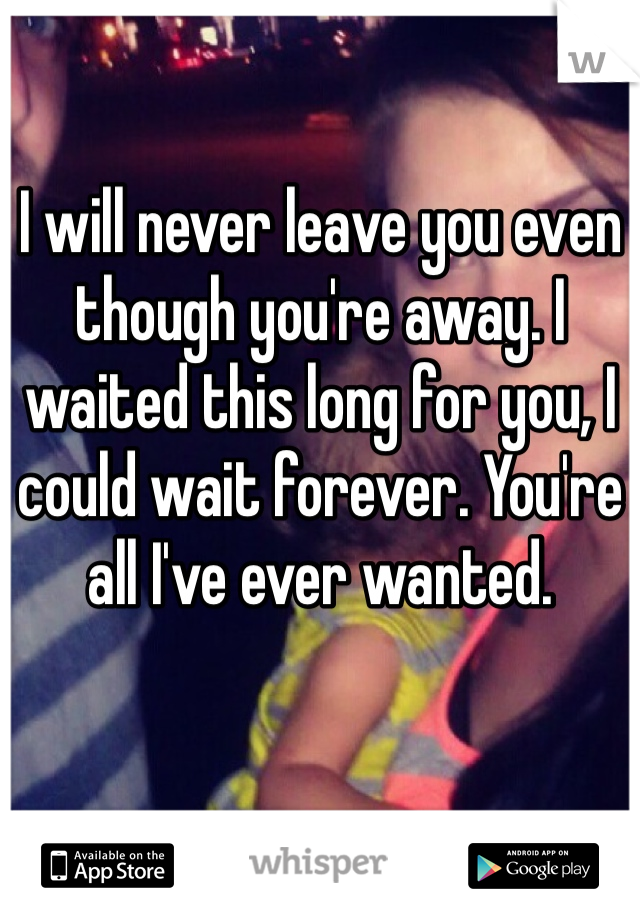 I will never leave you even though you're away. I waited this long for you, I could wait forever. You're all I've ever wanted.