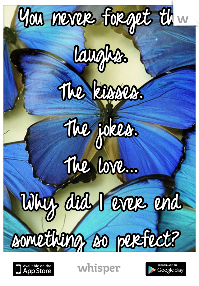 You never forget the laughs.  The kisses. The jokes. The love... Why did I ever end something so perfect?