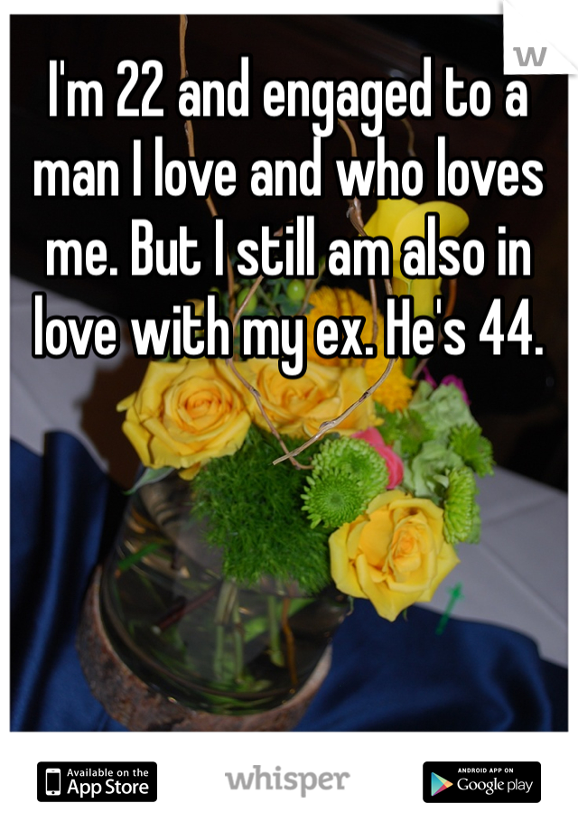 I'm 22 and engaged to a man I love and who loves me. But I still am also in love with my ex. He's 44.