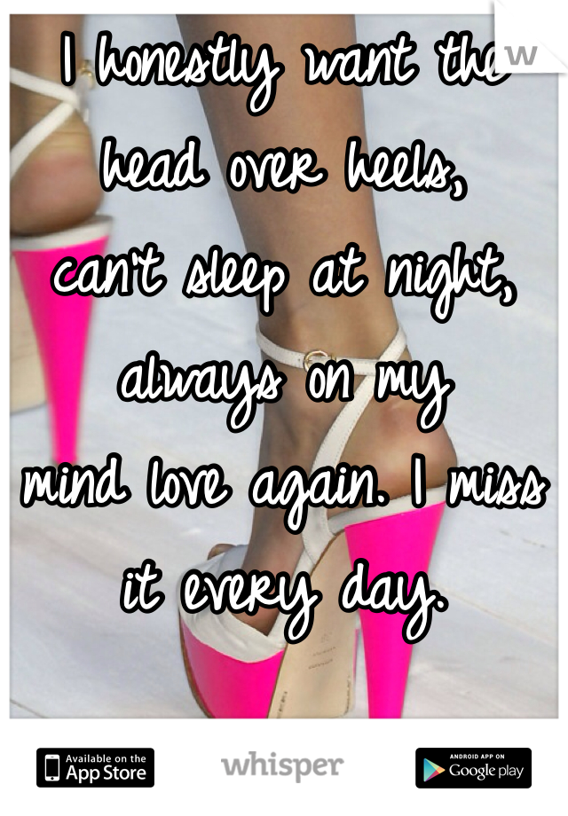 I honestly want the  head over heels,  can't sleep at night,  always on my  mind love again. I miss it every day.