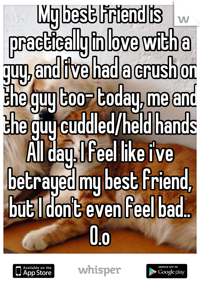 My best friend is practically in love with a guy, and i've had a crush on the guy too- today, me and the guy cuddled/held hands All day. I feel like i've betrayed my best friend, but I don't even feel bad.. O.o