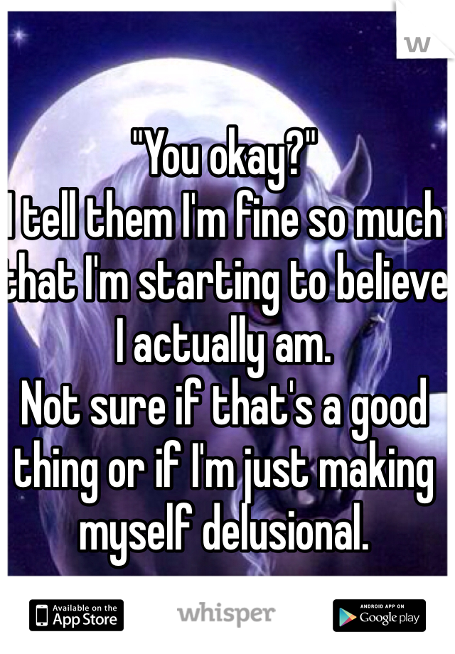 """""""You okay?"""" I tell them I'm fine so much that I'm starting to believe I actually am. Not sure if that's a good thing or if I'm just making myself delusional."""