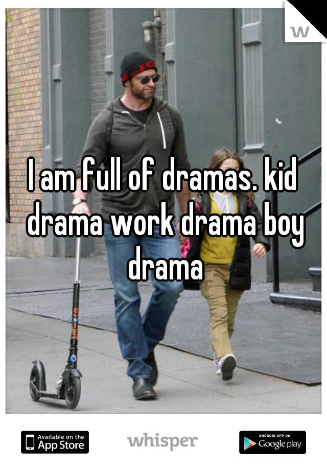 I am full of dramas. kid drama work drama boy drama