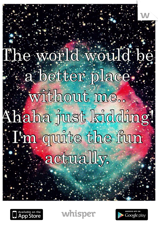 The world would be a better place without me..  Ahaha just kidding! I'm quite the fun actually.