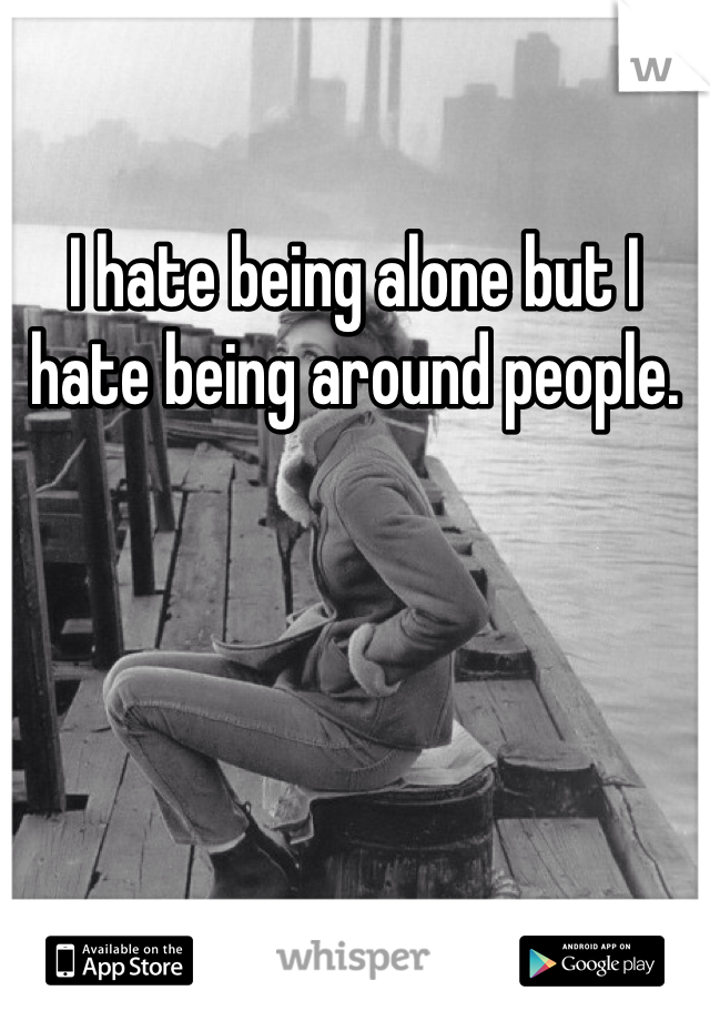 I hate being alone but I hate being around people.