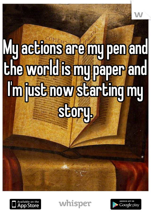My actions are my pen and the world is my paper and I'm just now starting my story.