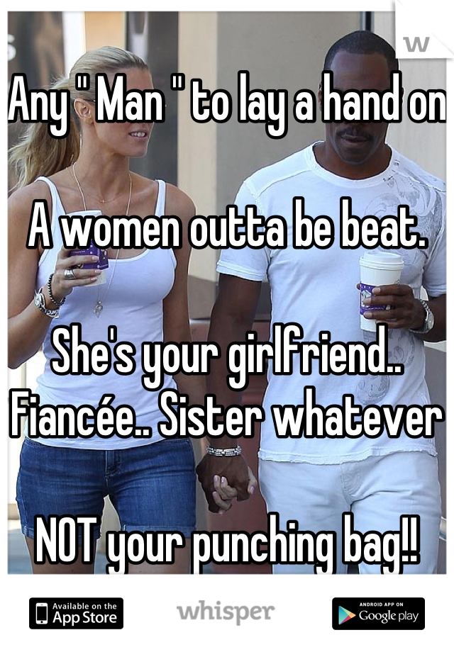 "Any "" Man "" to lay a hand on  A women outta be beat.   She's your girlfriend.. Fiancée.. Sister whatever  NOT your punching bag!!"