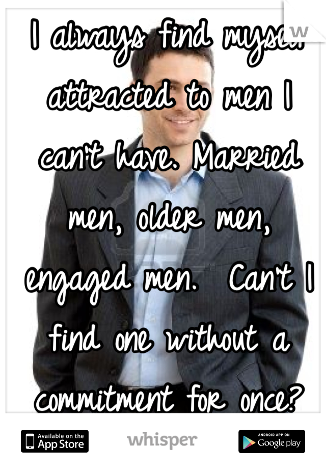 I always find myself attracted to men I can't have. Married men, older men, engaged men.  Can't I find one without a commitment for once?