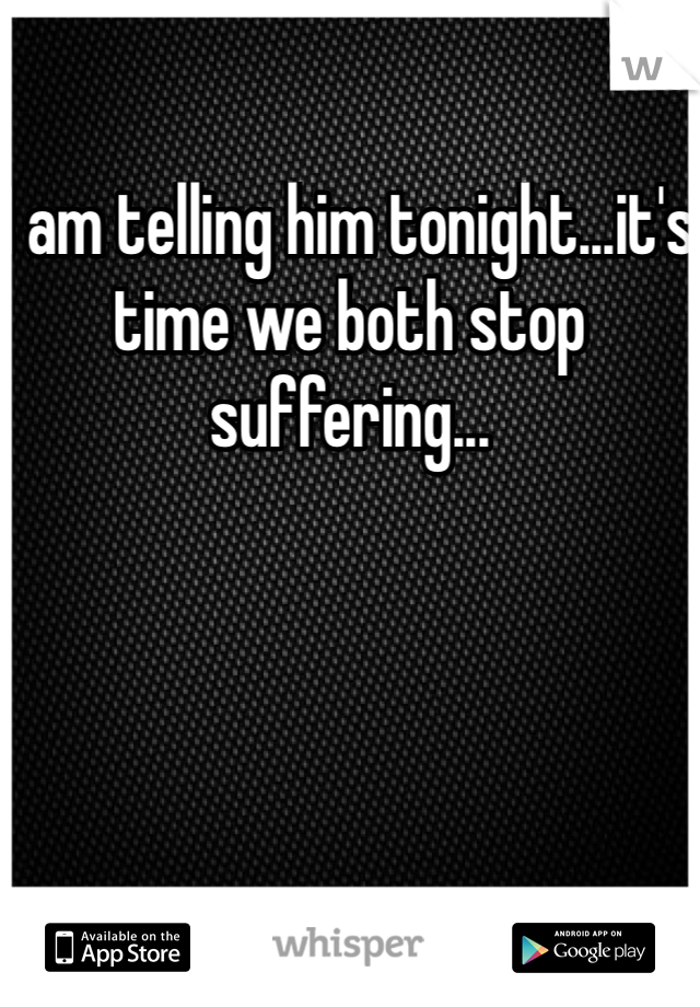 I am telling him tonight...it's time we both stop suffering...