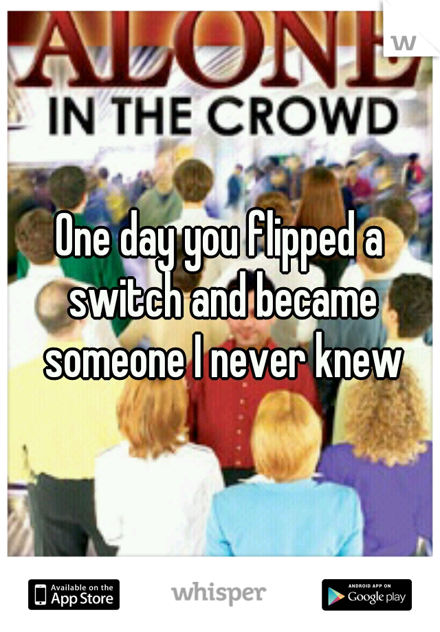 One day you flipped a switch and became someone I never knew