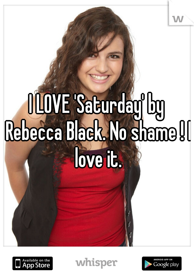 I LOVE 'Saturday' by Rebecca Black. No shame ! I love it.
