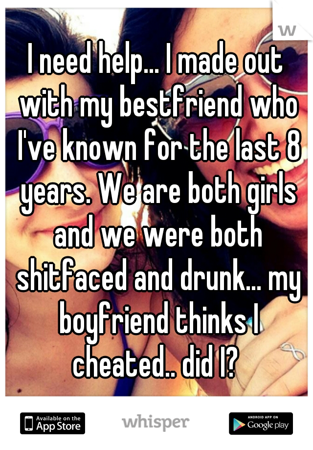 I need help... I made out with my bestfriend who I've known for the last 8 years. We are both girls and we were both shitfaced and drunk... my boyfriend thinks I cheated.. did I?