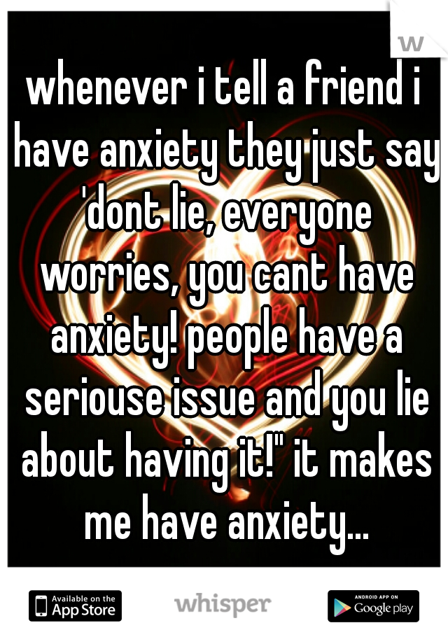 "whenever i tell a friend i have anxiety they just say 'dont lie, everyone worries, you cant have anxiety! people have a seriouse issue and you lie about having it!"" it makes me have anxiety…"