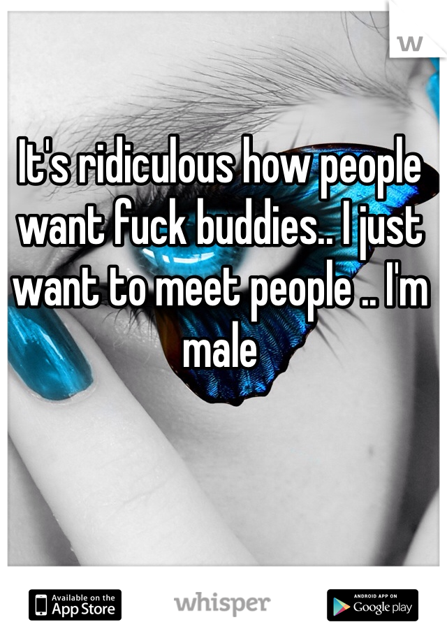 It's ridiculous how people want fuck buddies.. I just want to meet people .. I'm male