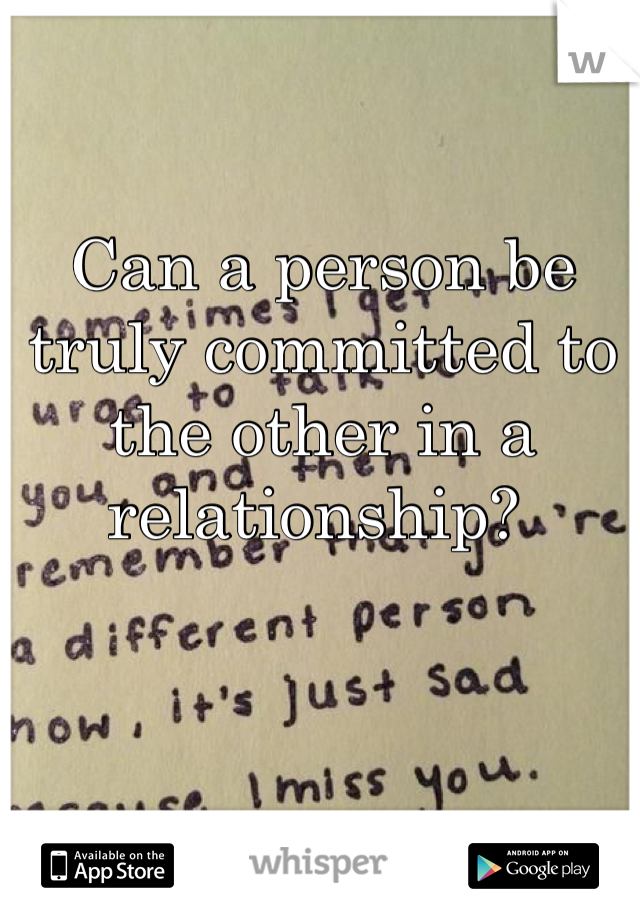 Can a person be truly committed to the other in a relationship?