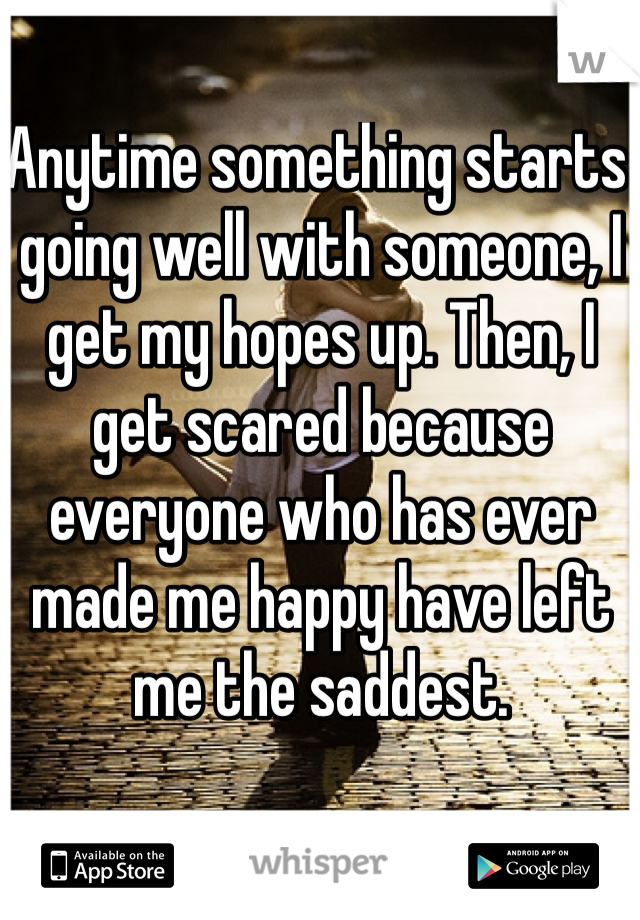 Anytime something starts going well with someone, I get my hopes up. Then, I get scared because everyone who has ever made me happy have left me the saddest.