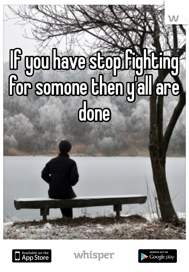If you have stop fighting for somone then y'all are done