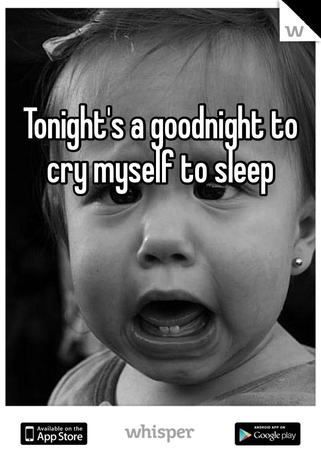 Tonight's a goodnight to cry myself to sleep