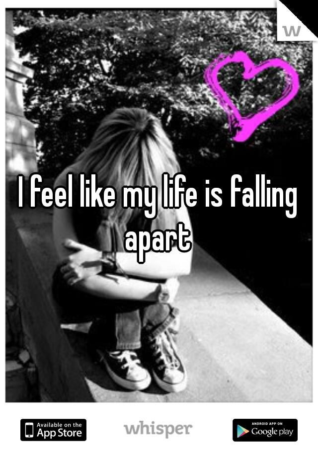 I feel like my life is falling apart
