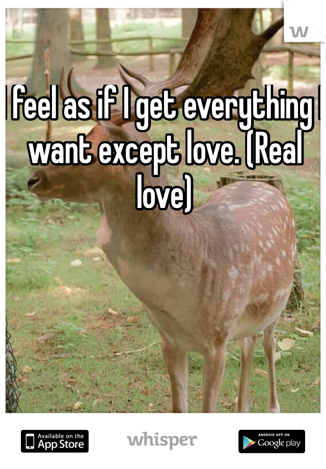 I feel as if I get everything I want except love. (Real love)