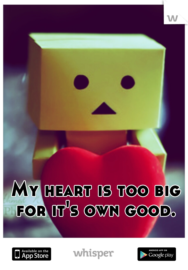 My heart is too big for it's own good.