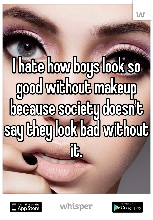 I hate how boys look so good without makeup because society doesn't say they look bad without it.