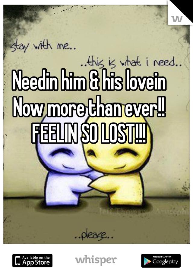 Needin him & his lovein Now more than ever!!  FEELIN SO LOST!!!