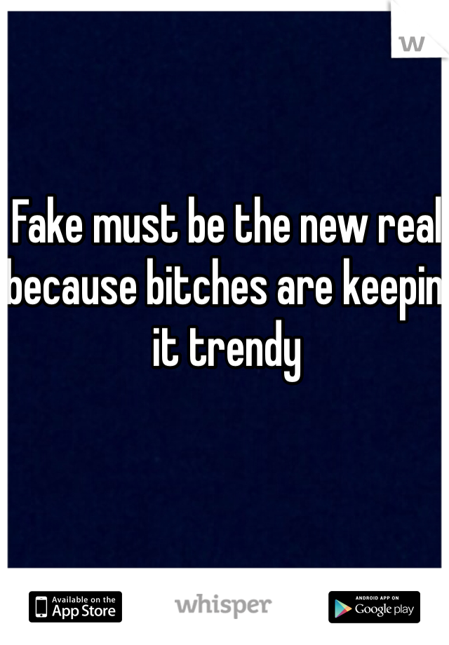 Fake must be the new real because bitches are keepin' it trendy