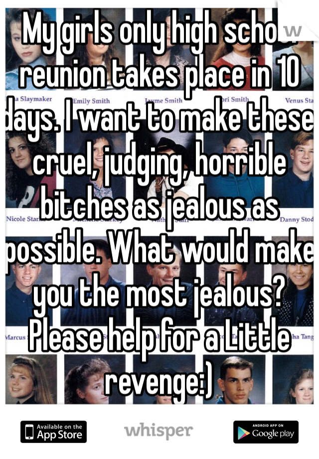 My girls only high school reunion takes place in 10 days. I want to make these cruel, judging, horrible bitches as jealous as possible. What would make you the most jealous?  Please help for a Little revenge:)