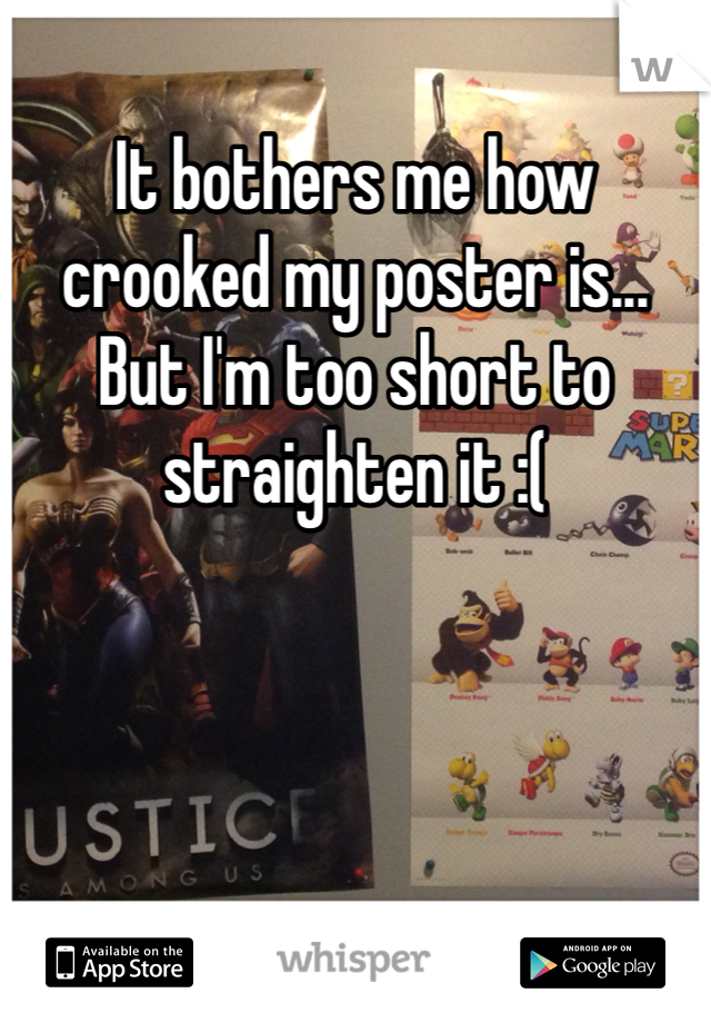 It bothers me how crooked my poster is... But I'm too short to straighten it :(