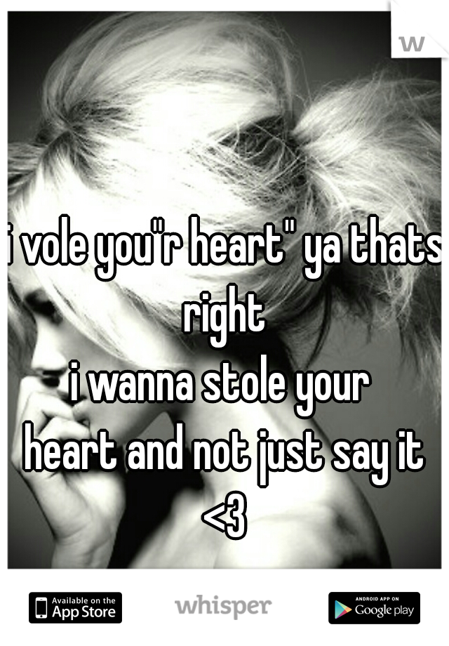 "i vole you""r heart"" ya thats right  i wanna stole your  heart and not just say it <3"