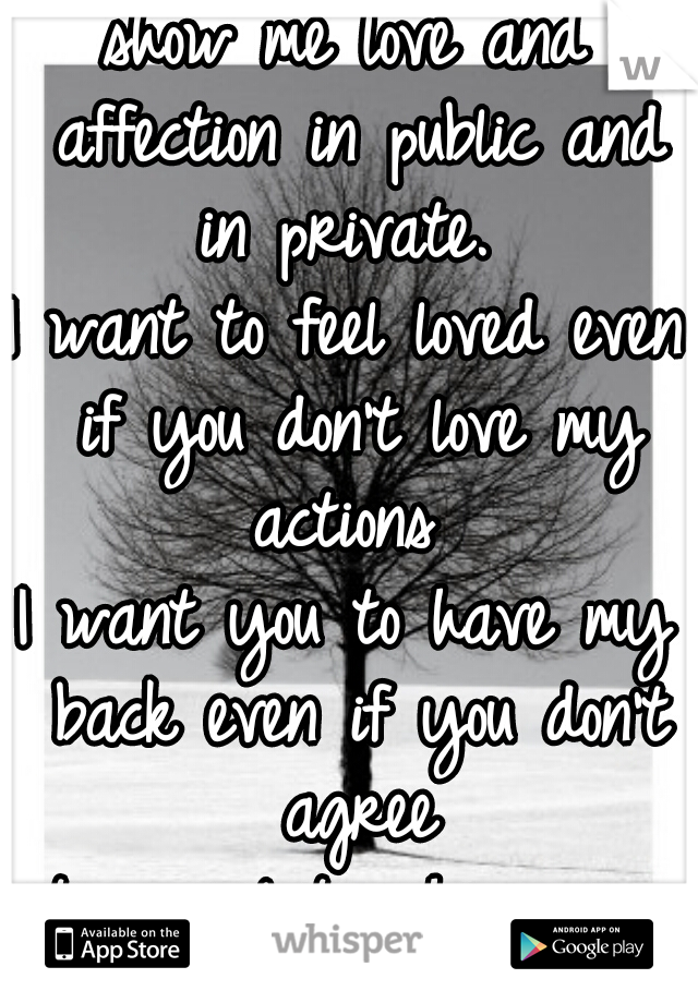 show me love and affection in public and in private.  I want to feel loved even if you don't love my actions  I want you to have my back even if you don't agree its a relationship, give that to me.