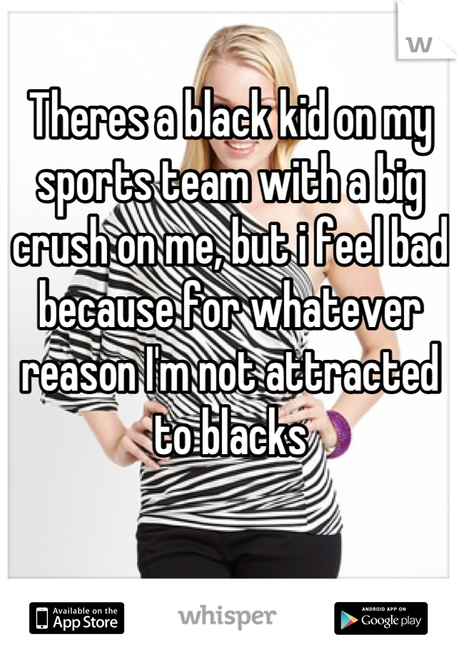 Theres a black kid on my sports team with a big crush on me, but i feel bad because for whatever reason I'm not attracted to blacks