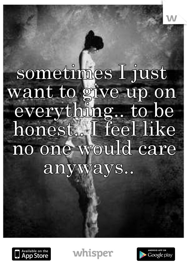 sometimes I just want to give up on  everything.. to be honest.. I feel like no one would care anyways..