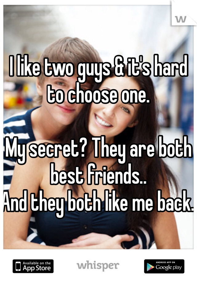 I like two guys & it's hard to choose one.  My secret? They are both best friends.. And they both like me back.