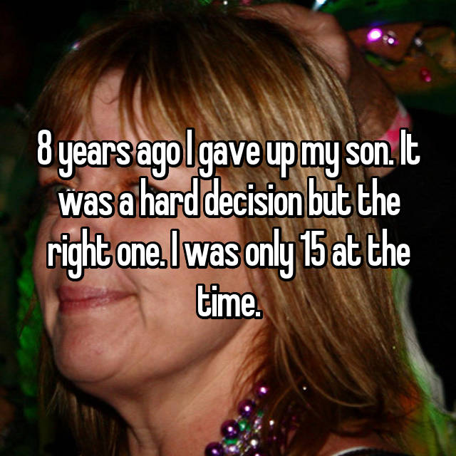 8 years ago I gave up my son. It was a hard decision but the right one. I was only 15 at the time.