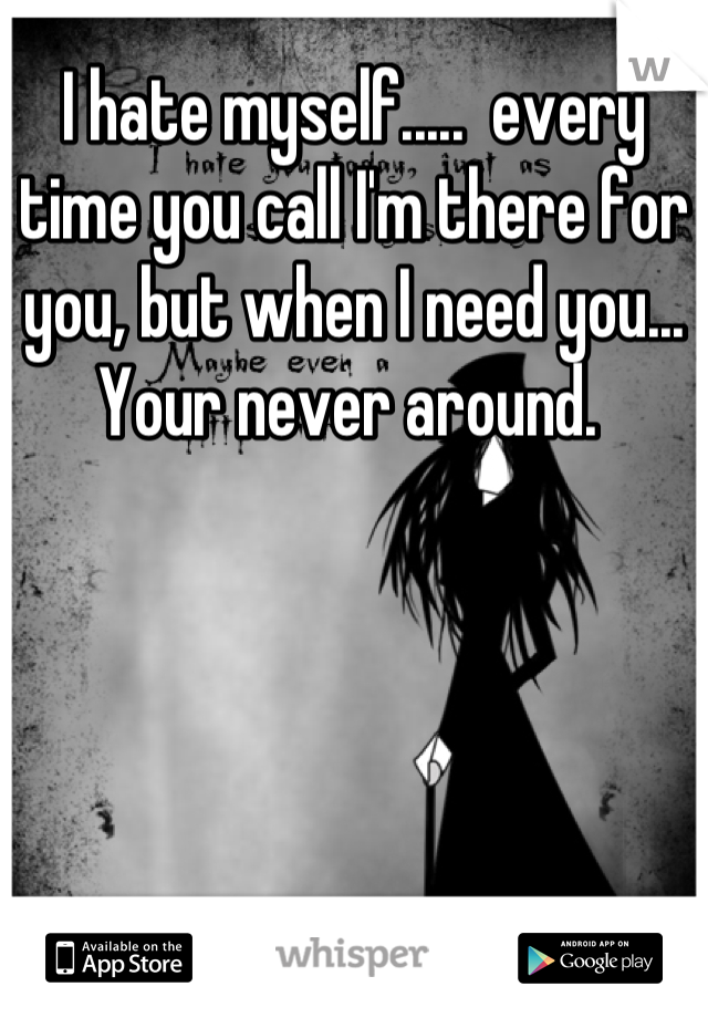I hate myself.....  every time you call I'm there for you, but when I need you... Your never around.