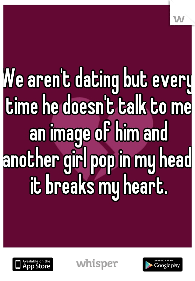 We aren't dating but every time he doesn't talk to me an image of him and another girl pop in my head. it breaks my heart.