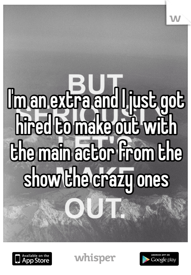 I'm an extra and I just got hired to make out with the main actor from the show the crazy ones