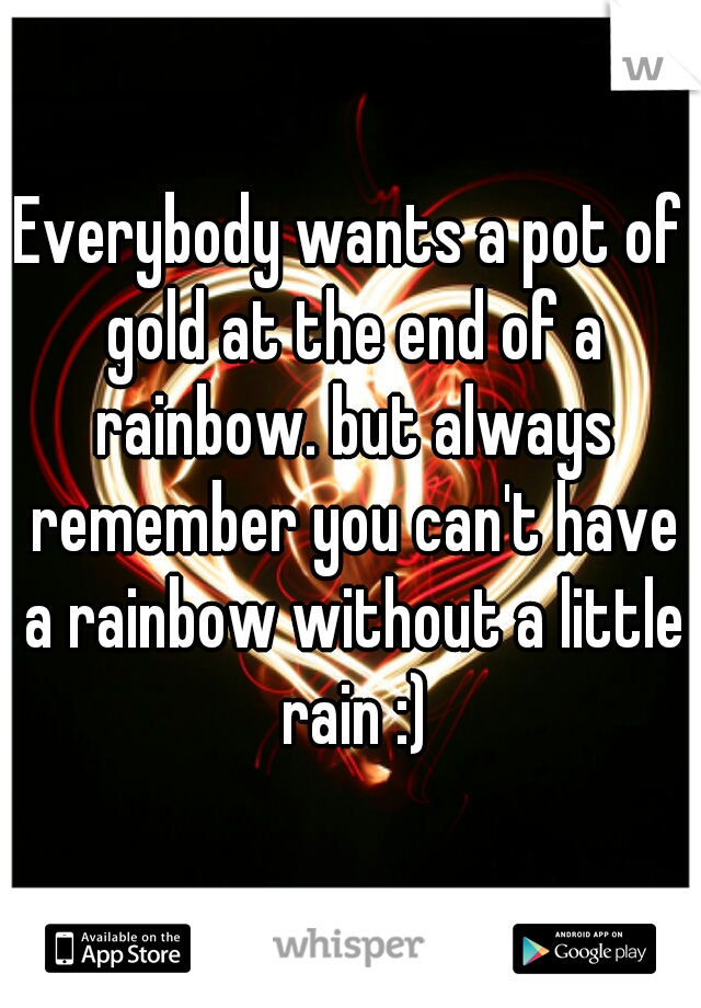 Everybody wants a pot of gold at the end of a rainbow. but always remember you can't have a rainbow without a little rain :)