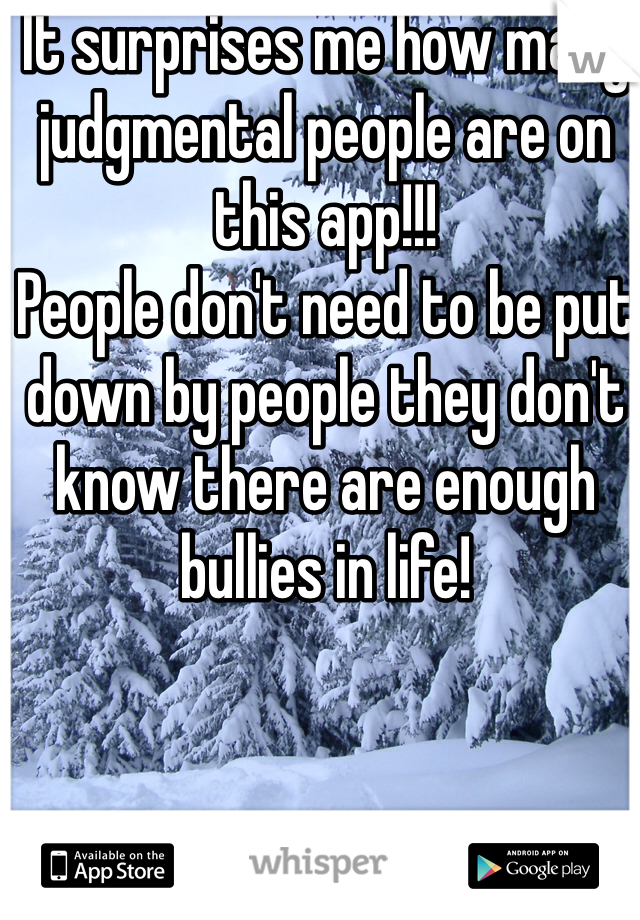 It surprises me how many judgmental people are on this app!!!  People don't need to be put down by people they don't know there are enough bullies in life!