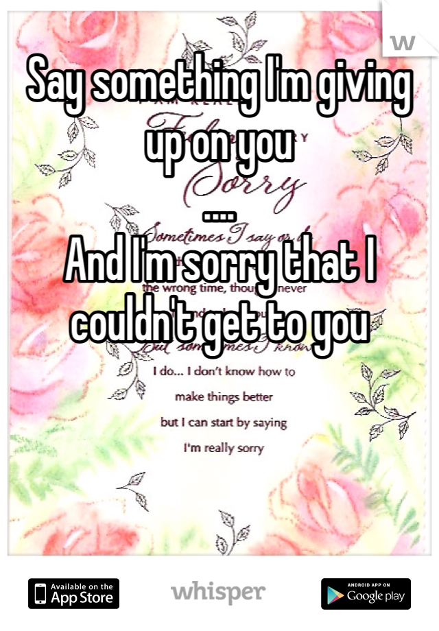 Say something I'm giving up on you .... And I'm sorry that I couldn't get to you