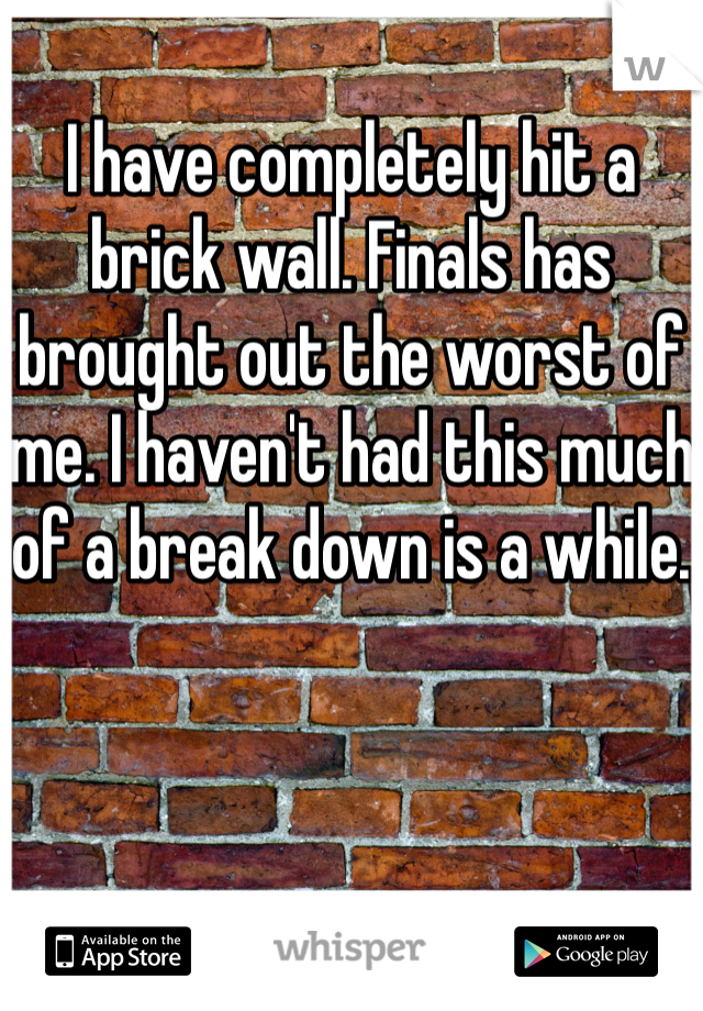 I have completely hit a brick wall. Finals has brought out the worst of me. I haven't had this much of a break down is a while.