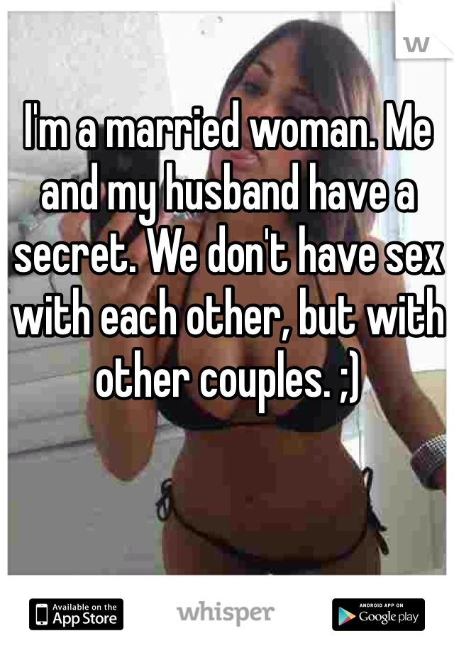 I'm a married woman. Me and my husband have a secret. We don't have sex with each other, but with other couples. ;)