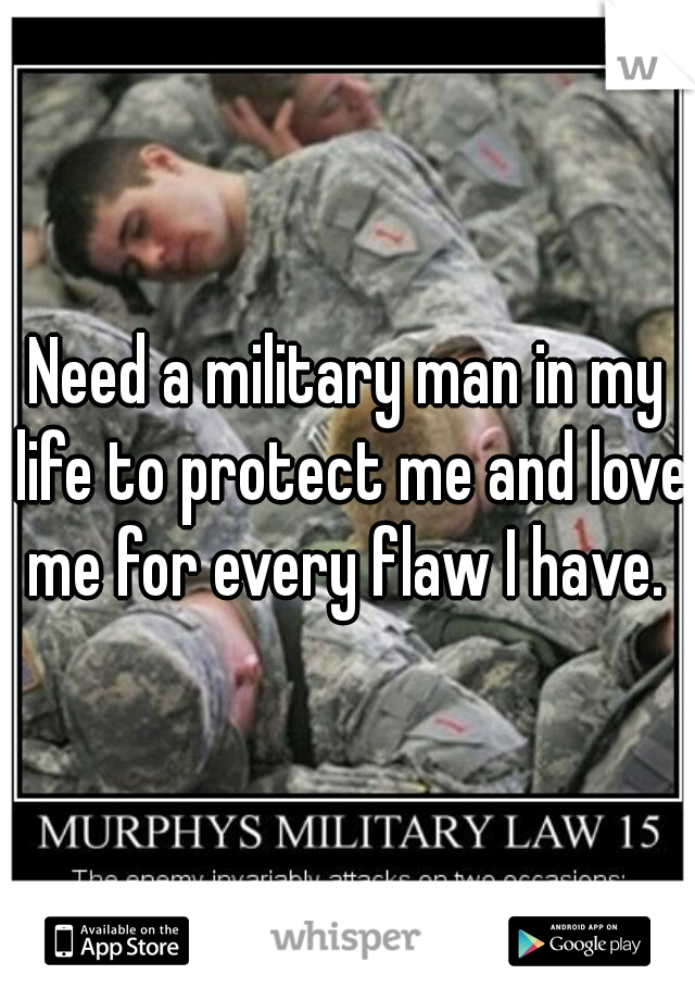 Need a military man in my life to protect me and love me for every flaw I have.