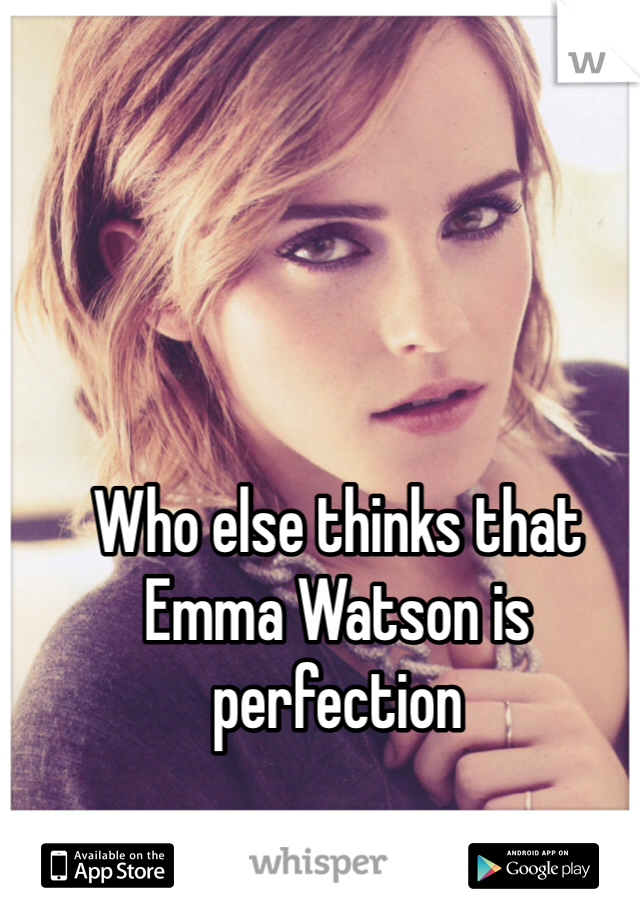 Who else thinks that Emma Watson is perfection