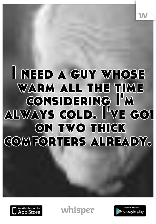 I need a guy whose warm all the time considering I'm always cold. I've got on two thick comforters already.