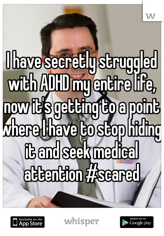 I have secretly struggled with ADHD my entire life, now it's getting to a point where I have to stop hiding it and seek medical attention #scared